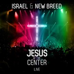 ISRAEL & NEW BREED RELEASES FIRST LIVE RECORDING IN 5 YEARS JESUS AT THE CENTER IN STORES AUGUST...