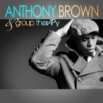 ANTHONY BROWN & group therAPy SELF TITLED ALBUM IN STORES
