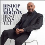 Legendary Bishop Paul S. Morton Releases New CD Best Days Yet. In Stores on November 13, 2012