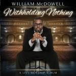@WilliamMcDowell Presents WITHHOLDING NOTHING...Worship Album & Live Concert Film...Now In Store...